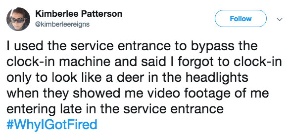 Text - Kimberlee Patterson Follow @kimberleereigns I used the service entrance to bypass the clock-in machine and said I forgot to clock-in only to look like a deer in the headlights when they showed me video footage of me entering late in the service entrance #WhylGotFired