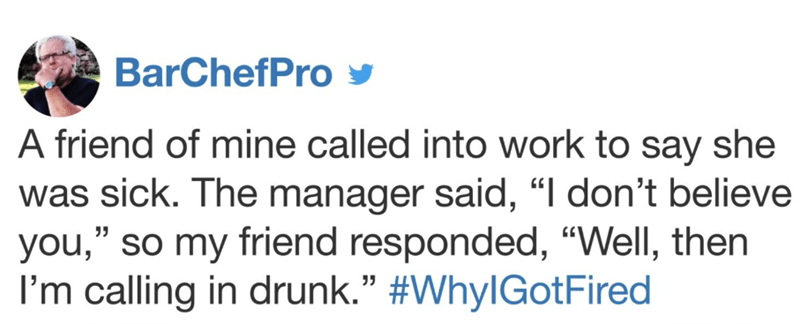 """Text - BarChefPro A friend of mine called into work to say she was sick. The manager said, """"I don't believe you,"""" so my friend responded, """"Well, then I'm calling in drunk."""" #WhylGotFired"""