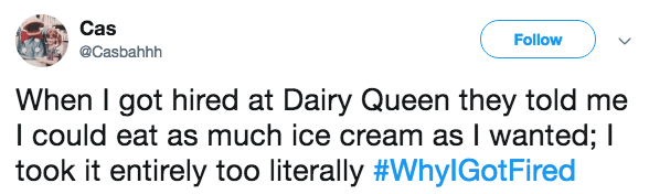 Text - Cas Follow @Casbahhh When I got hired at Dairy Queen they told me I could eat as much ice cream as I wanted; I took it entirely too literally #WhylGotFired