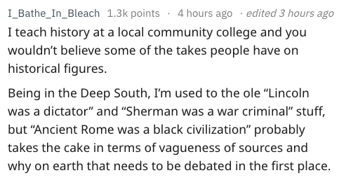 """Text - I_Bathe_In_Bleach 1.3k points4 hours ago edited 3 hours ago I teach history at a local community college and you wouldn't believe some of the takes people have on historical figures. Being in the Deep South, I'm used to the ole """"Lincoln was a dictator"""" and """"Sherman was a war criminal"""" stuff, but """"Ancient Rome was a black civilization"""" probably takes the cake in terms of vagueness of sources and why on earth that needs to be debated in the first place."""
