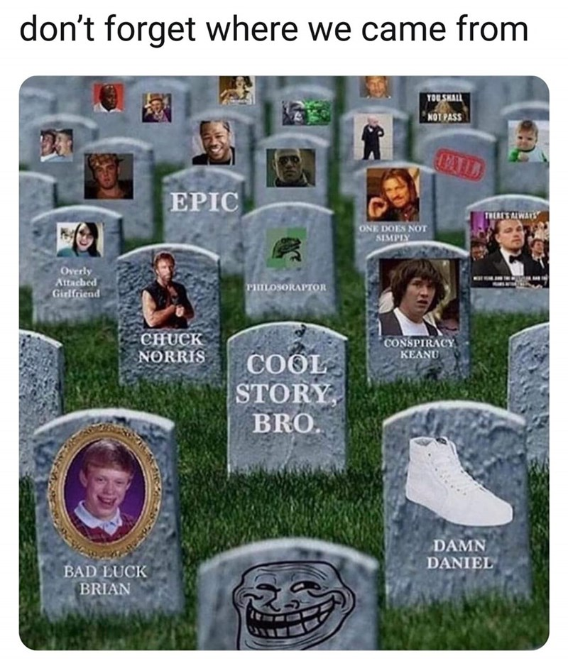 meme - Design - don't forget where we came from TOU SHALL NOT PASS 23 EPIC TRERES ALWARS ONE DOES NOT SIMPIY Overly Attached Girlfriend PHILOSORAPTOR CHUCK NORRIS CONSPIRACY KEANU COOL STORY BRO. DAMN DANIEL BAD LUCK BRIAN