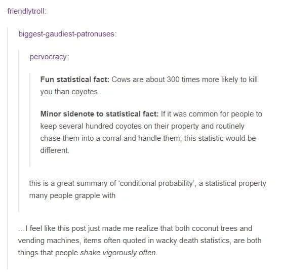 meme - Text - friendlytroll: biggest-gaudiest-patronuses: pervocracy: Fun statistical fact: Cows are about 300 times more likely to kill you than coyotes Minor sidenote to statistical fact: If it was common for people to keep several hundred coyotes on their property and routinely chase them into a corral and handle them, this statistic would be different. this is a great summary of conditional probability', a statistical property many people grapple with feel like this post just made me realize