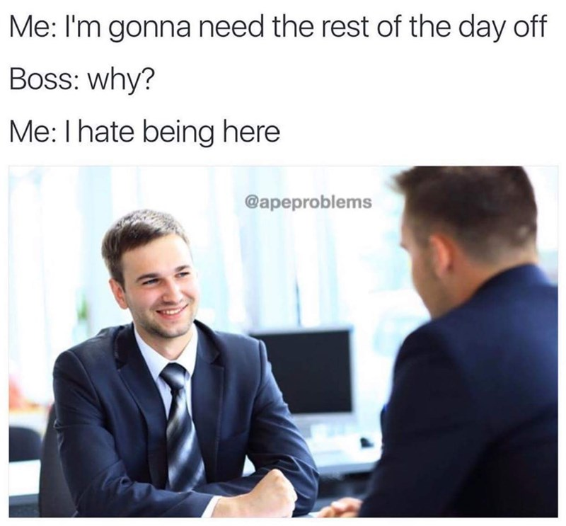 meme - Product - Me: I'm gonna need the rest of the day off Boss: why? Me: I hate being here @apeproblems