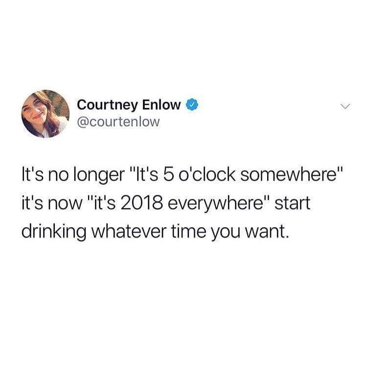 """meme - Text - Courtney Enlow @courtenlow It's no longer """"It's 5 o'clock somewhere"""" it's now """"it's 2018 everywhere"""" start drinking whatever time you want."""