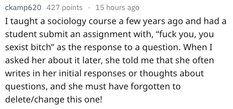 """Text - 15 hours ago ckamp620 427 points I taught a sociology course a few years ago and had a student submit an assignment with, """"fuck you, you sexist bitch"""" as the response to a question. When I asked her about it later, she told me that she often writes in her initial responses or thoughts about questions, and she must have forgotten to delete/change this one!"""