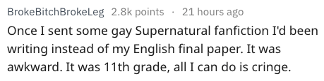 Text - BrokeBitchBrokeLeg 2.8k points 21 hours ago Once I sent some gay Supernatural fanfiction I'd been writing instead of my English final paper. It was awkward. It was 11th grade, all I can do is cringe.