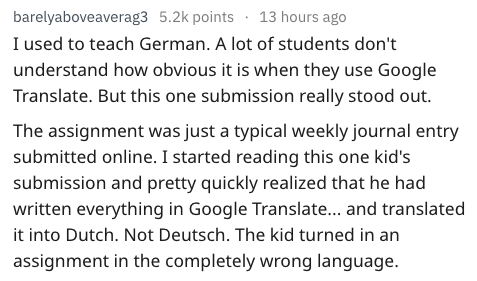 Text - barelyaboveaverag3 5.2k points13 hours ago I used to teach German. A lot of students don't understand how obvious it is when they use Google Translate. But this one submission really stood out. The assignment was just a typical weekly journal entry submitted online. I started reading this one kid's submission and pretty quickly realized that he had written everything in Google Translate... and translated it into Dutch. Not Deutsch. The kid turned in an assignment in the completely wrong l