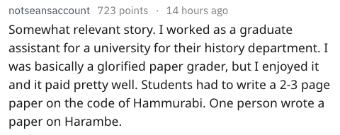 Text - 14 hours ago notseansaccount 723 points Somewhat relevant story. I worked as a graduate assistant for a university for their history department. I was basically a glorified paper grader, but I enjoyed it and it paid pretty well. Students had to write a 2-3 page paper on the code of Hammurabi. One person wrote a paper on Harambe