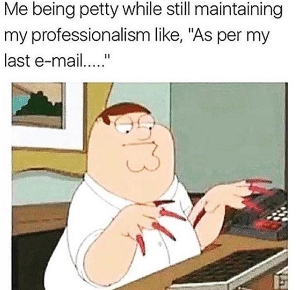 "work memes - work meme of caption that reads, ""Me being petty while still maintaining professionalism like, 'As per my last email...'"" above a pic of Peter Griffin sitting at a computer with long nails"