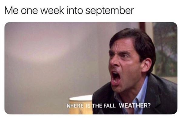"Caption that reads, ""Me one week into September"" above a pic of Michael Scott yelling, ""Where is the fall weather?"""