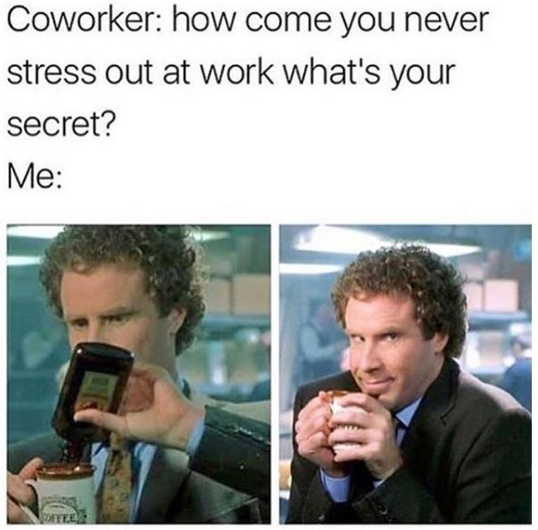 """work meme of caption that reads, """"Coworker: How come you never stress out at work, what's your secret? Me: ..."""" above a pic of Will Ferrell pouring liquor into his coffee"""