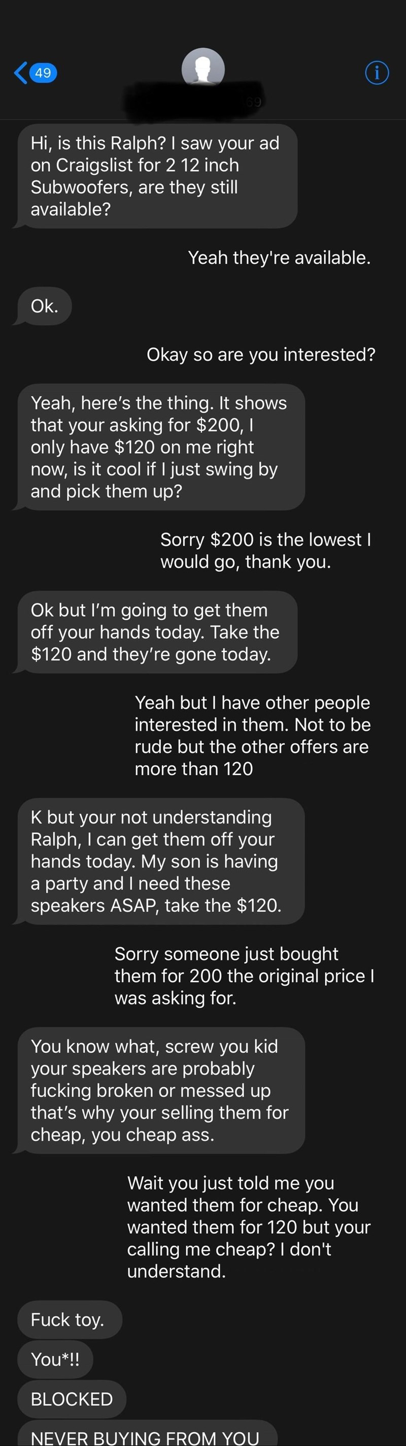 Text - i 49 69 Hi, is this Ralph? I saw your ad on Craigslist for 2 12 inch Subwoofers, are they still available? Yeah they're available. Ok. Okay so are you interested? Yeah, here's the thing. It shows that your asking for $200, I only have $120 on me right now, is it cool if I just swing by and pick them up? Sorry $200 is the lowest I would go, thank you. Ok but I'm going to get them off your hands today. Take the $120 and they're gone today. Yeah but I have other people interested in them. No