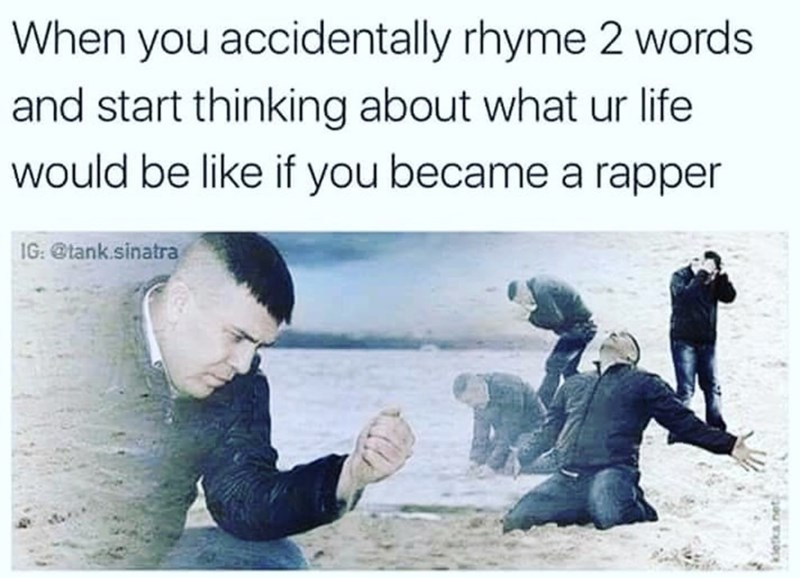 Text - When you accidentally rhyme 2 words and start thinking about what ur life would be like if you became a rapper 1G:@tank.sinatra