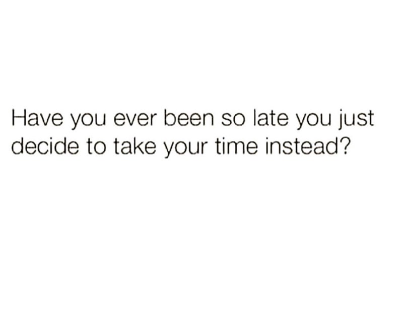 """Text that reads, """"Have you ever been so late you just decide to take your time instead?"""""""