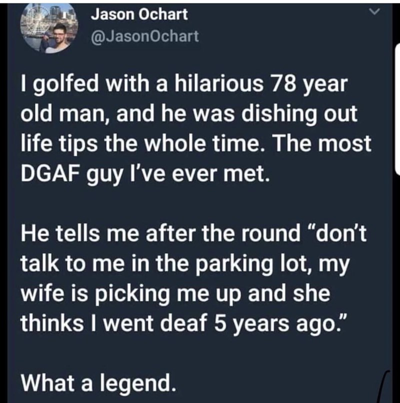 """Text - Jason Ochart @JasonOchart I golfed with a hilarious 78 year old man, and he was dishing out life tips the whole time. The most DGAF guy I've ever met. He tells me after the round """"don't talk to me in the parking lot, my wife is picking me up and she thinks I went deaf 5 years ago. What a legend."""