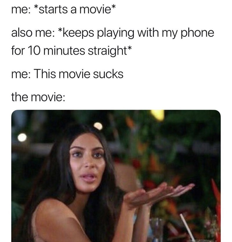 Text - me: *starts a movie* also me: *keeps playing with my phone for 10 minutes straight* me: This movie sucks the movie: