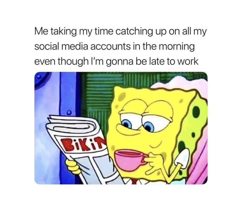 """Caption that reads, """"Me taking my time catching up on all my social media accounts in the morning even though I'm gonna be late to work"""" above a pic of Spongebob reading the newspaper and drinking a cup of coffee"""