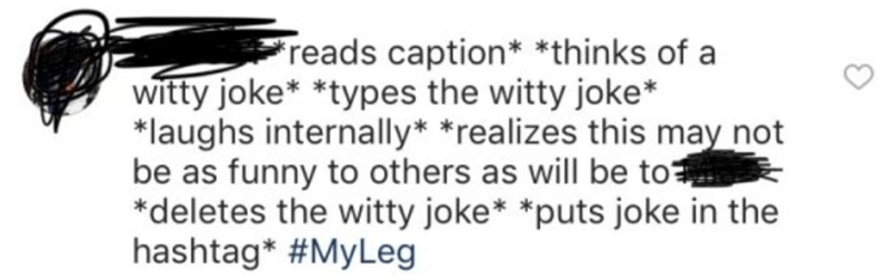 Text - Freads caption* *thinks of a witty joke* *types the witty joke* *laughs internally* *realizes this may not be as funny to others as will be to *deletes the witty joke* *puts joke in the hashtag* #MyLeg
