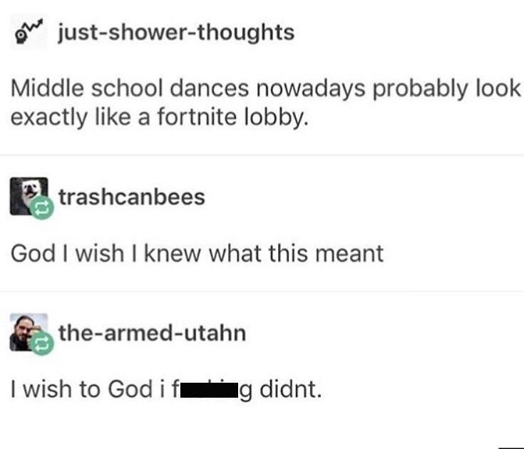 Text - just-shower-thoughts Middle school dances nowadays probably look exactly like a fortnite lobby. trashcanbees God I wish I knew what this meant the-armed-utahn I wish to God i f g didnt.