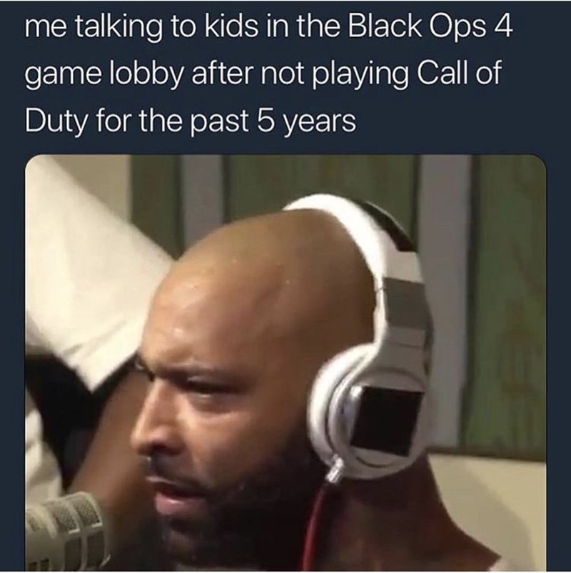 "Caption that reads, ""Me talking to kids in the Black Ops 4 game lobby after not playing Call if Duty for the past five years"" above a pic of a guy looking annoyed"
