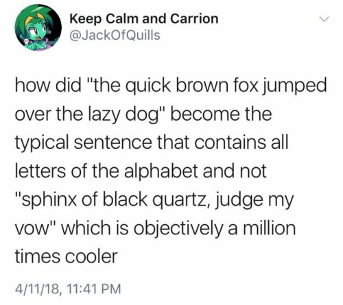 "Text - Keep Calm and Carrion @JackOfQuills how did ""the quick brown fox jumped over the lazy dog"" become the typical sentence that contains all letters of the alphabet and not ""sphinx of black quartz, judge my vow"" which is objectively a million times cooler 4/11/18, 11:41 PM"