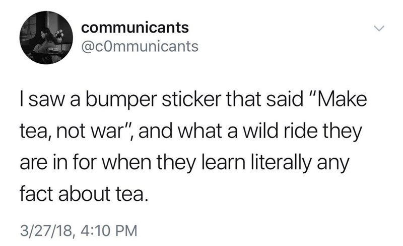 "Tweet that reads, ""I saw a bumper sticker that said, 'Make tea, not war,' and what a wild ride they are in for when they literally any fact about tea"""