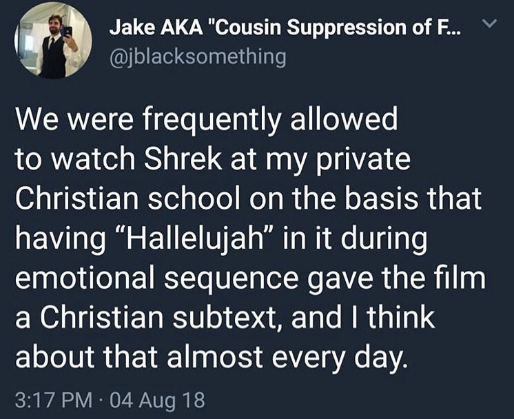 "Text - Jake AKA ""Cousin Suppression of F... @jblacksomething We were frequently allowed to watch Shrek at my private Christian school on the basis that having ""Hallelujah"" in it during emotional sequence gave the film a Christian subtext, and I think about that almost every day. 3:17 PM 04 Aug 18"