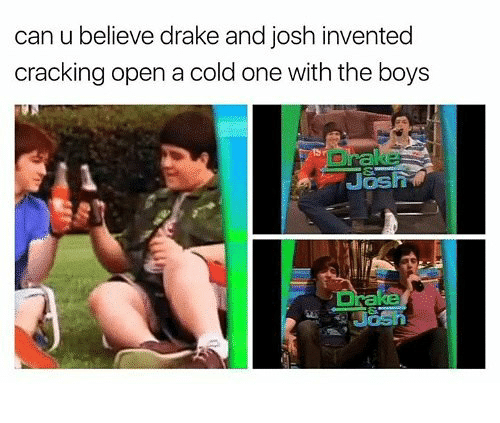 Human - can u believe drake and josh invented cracking open a cold one with the boys Drake Jash Drake