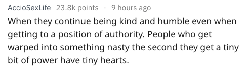 Text - AccioSexLife 23.8k points 9 hours ago When they continue being kind and humble even when getting to a position of authority. People who get warped into something nasty the second they get a tiny bit of power have tiny hearts.