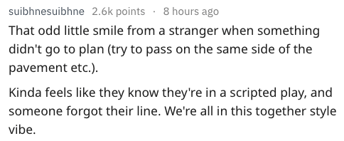 Text - suibhnesuibhne 2.6k points 8 hours ago That odd little smile from a stranger when something didn't go to plan (try to pass on the same side of the pavement etc.). Kinda feels like they know they're in a scripted play, and someone forgot their line. We're all in this together style vibe.