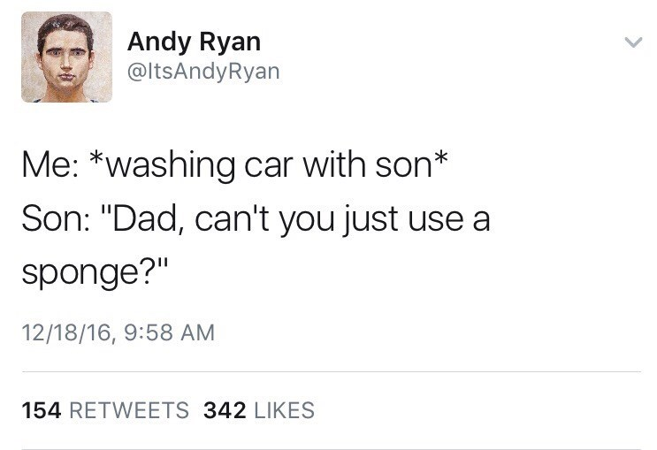 "Tweet that reads, ""Me: *Washing car with son;* Son: Dad, can't you just use a sponge?"""
