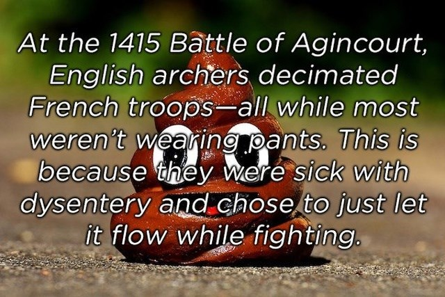 Text - At the 1415 Battle of Agincourt, English archers decimated French troops-all while most weren't wearing pants. This is because they were sick with dysentery and chose to just let it flow while fighting.