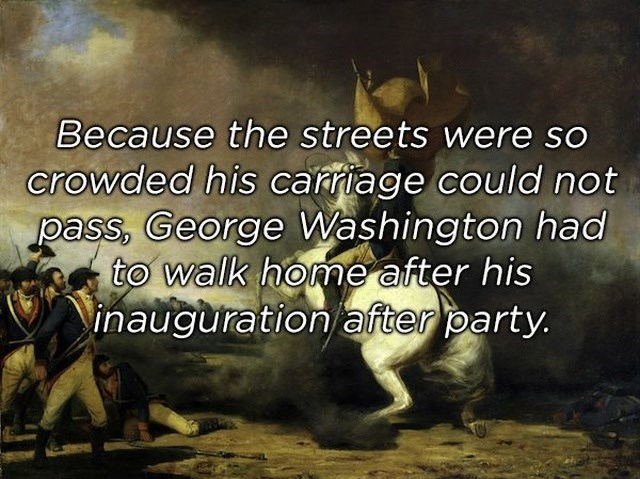 Text - Because the streets were so crowded his carriage could not pass, George Washington had to walk home after his inauguration after party.