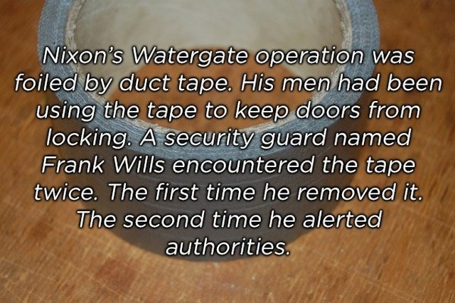 Text - Nixon's Watergate operation was foiled by duct tape. His men had been using the tape to keep doors from locking. A security guard named Frank Wills encountered the tape twice. The first time he removed it. The second time he alerted authorities.