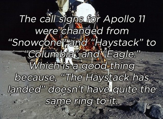 "Text - The call signs for Apollo 11 were changed from ""Snowconerand Haystack"" to ""Columbias and Eagle."" Which is a good-thing because, ""The Haystack has landed"" doesn't havel quite the same ring to it."