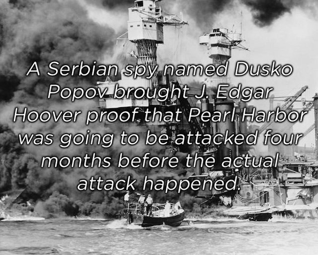 Text - A Serbian spy named Dusko Popov brodght J Edgar Hoover proof. that PearHarbor was going to be attacked four months before the actual attack happened