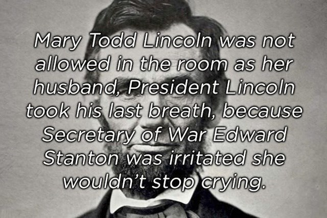 Text - Mary Todd Lin coln was not allowed in the room as her husband President Lincoln took his last breath, because Secretany of War Edward Stanton was irritated she wouldn't stop crying.