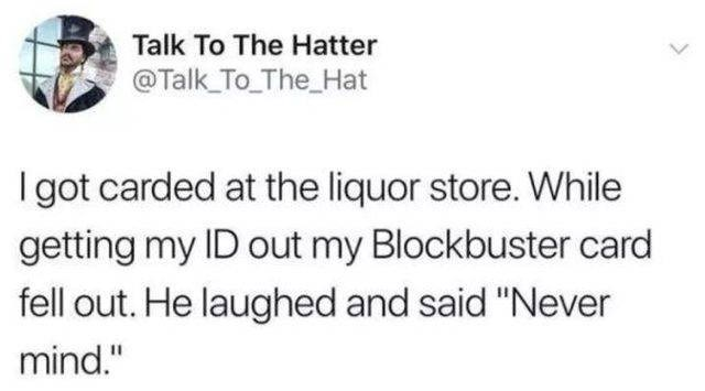 """Text - Talk To The Hatter @Talk_To The_Hat Igot carded at the liquor store. While getting my ID out my Blockbuster card fell out. He laughed and said """"Never mind."""""""