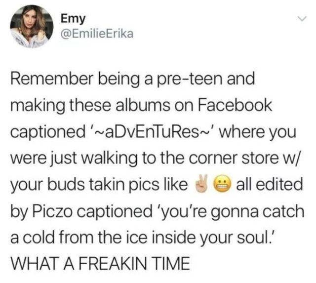Text - Emy @EmilieErika Remember being a pre-teen and making these albums on Facebook captioned '~aDvEnTuRes' where you were just walking to the corner store w/ all edited your buds takin pics like by Piczo captioned 'you're gonna catch a cold from the ice inside your soul. WHAT A FREAKIN TIME