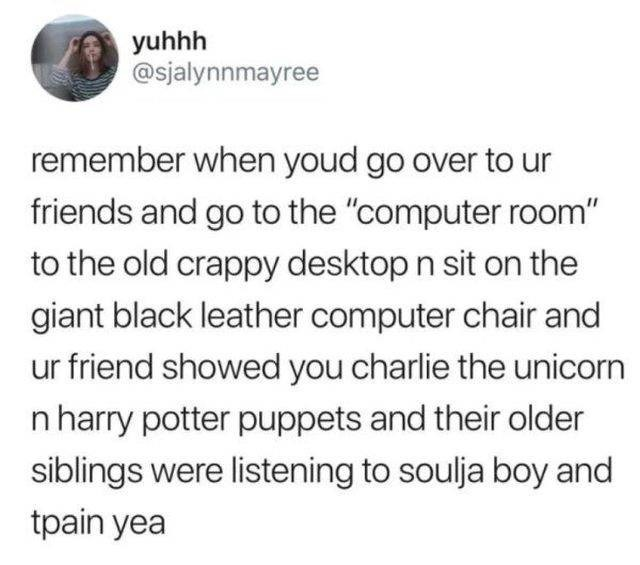 """Text - yuhhh @sjalynnmayree remember when youd go over to friends and go to the """"computer room"""" to the old crappy desktop n sit on the giant black leather computer chair and ur friend showed you charlie the unicorn n harry potter puppets and their older siblings were listening to soulja boy and tpain yea"""