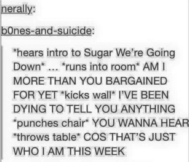 """Text - nerally: b0nes-and-suicide: """"hears intro to Sugar We're Going Down runs into room* AM I MORE THAN YOU BARGAINED FOR YET *kicks wall I'VE BEEN DYING TO TELL YOU ANYTHING punches chair YOU WANNA HEAR throws table COS THAT'S JUST WHO I AM THIS WEEK"""