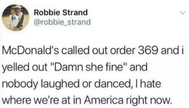 """Text - Robbie Strand @robbie_strand McDonald's called out order 369 andi yelled out """"Damn she fine"""" and nobody laughed or danced, I hate where we're at in America right now."""