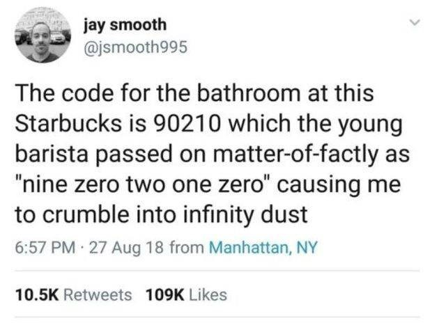 """Text - jay smooth @jsmooth995 The code for the bathroom at this Starbucks is 90210 which the young barista passed on matter-of-factly as """"nine zero two one zero"""" causing me to crumble into infinity dust 6:57 PM 27 Aug 18 from Manhattan, NY 10.5K Retweets 109K Likes"""