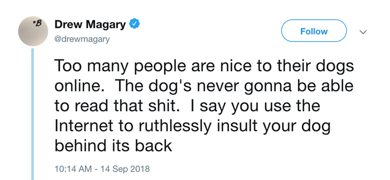 Text - B Drew Magary Follow @drewmagary Too many people are nice to their dogs online. The dog's never gonna be able to read that shit. I say you use the Internet to ruthlessly insult your dog behind its back 10:14 AM 14 Sep 2018