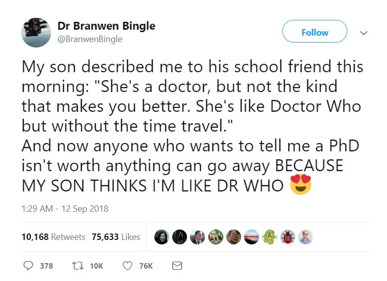 """Text - Dr Branwen Bingle @BranwenBingle Follow My son described me to his school friend this morning: """"She's a doctor, but not the kind that makes you better. She's like Doctor Who but without the time travel."""" And now anyone who wants to tell me a PhD isn't worth anything can go away BECAUSE MY SON THINKS I'M LIKE DR WHO 1:29 AM -12 Sep 2018 10,168 Retweets 75,633 Likes 00 10K 378 76K"""