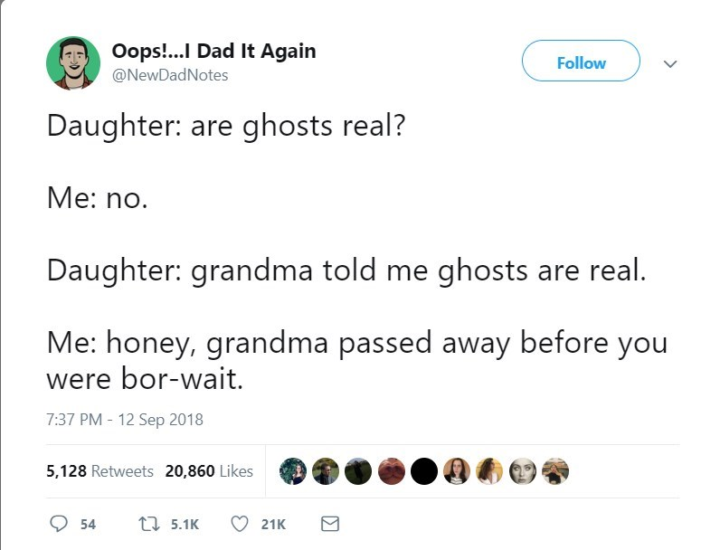 Text - Oops!.. Dad It Again Follow @NewDadNotes Daughter: are ghosts real? Me: no. Daughter: grandma told me ghosts are real. Me: honey, grandma passed away before you were bor-wait. 7:37 PM - 12 Sep 2018 5,128 Retweets 20,860 Likes t 5.1K 54 21K