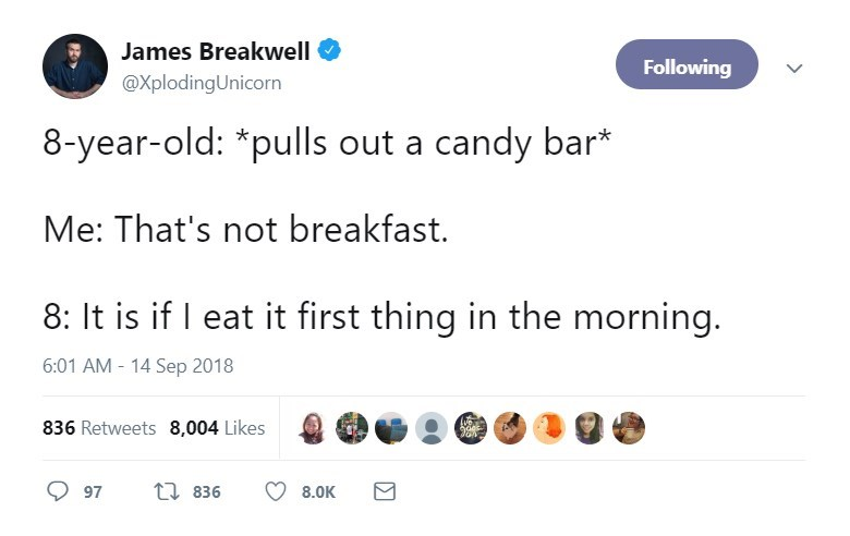 Text - James Breakwell Following @XplodingUnicorn 8-year-old: *pulls out a candy bar* Me: That's not breakfast. 8: It is if eat it first thing in the morning. 6:01 AM - 14 Sep 2018 836 Retweets 8,004 Likes ti 836 97 8.0K