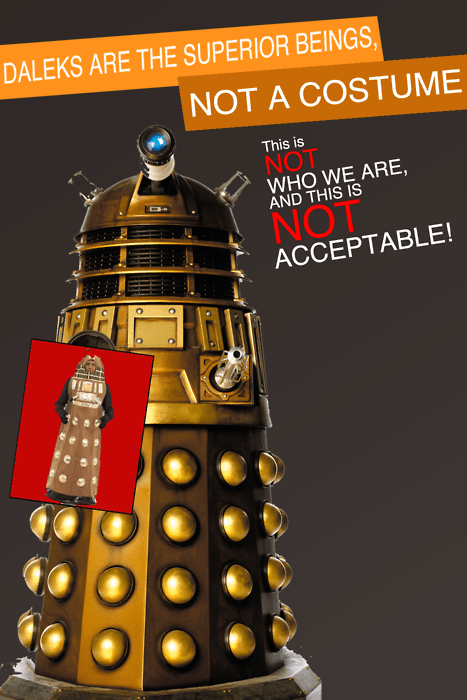 DALEKS ARE THE SUPERIOR BEINGS NOT A COSTUME This is NOT WHO WE ARE AND THIS IS NOT ACCEPTABLE!