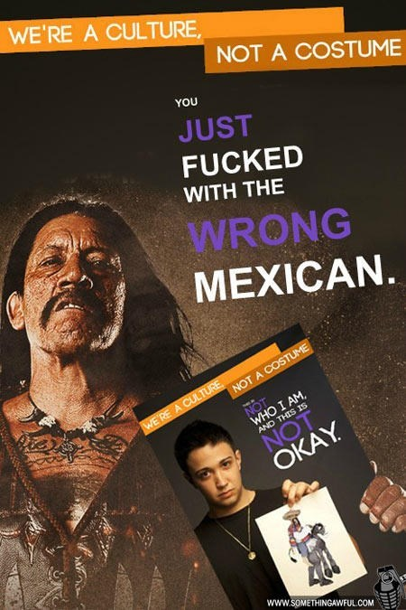Text - WE'RE A CULTURE NOT A COSTUME YOU JUST FUCKED WITH THE WRONG MEXICAN NOT A COSTUME WE'RE A CULTURE NOT WHO I AM NOT OKAY AND THIS IS www.SOMETHINGAWFUL.COM w