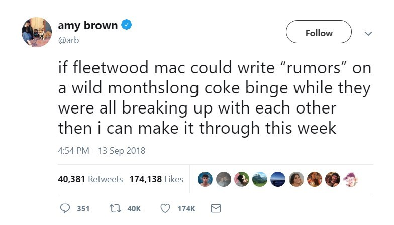 "Text - amy brown Follow @arb if fleetwood mac could write ""rumors"" on a wild monthslong coke binge while they were all breaking up with each other then i can make it through this week 4:54 PM - 13 Sep 2018 40,381 Retweets 174,138 Likes t 40K 351 174K"
